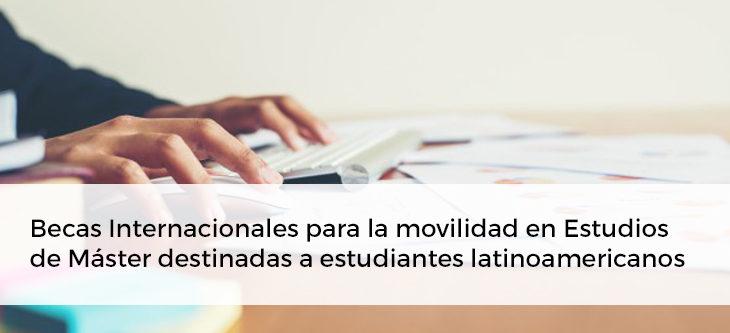 Becas Internacionales para la movilidad en Estudios de Master destinadas a estudiantes latinoamericanos.